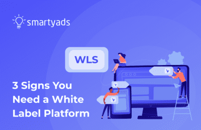 3 Strong Indicators That You Need a White-Label Ad Tech Platform