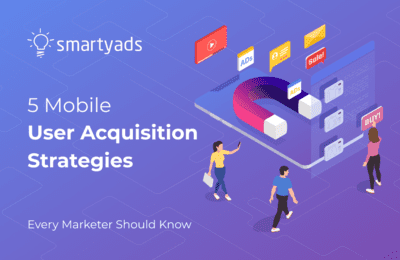 Mobile User Acquisition: 5 Strategies You Need to Count In Your Marketing Plan