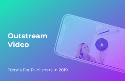 Outstream Video: How It Can Be The Game-changer For Publishers In 2019