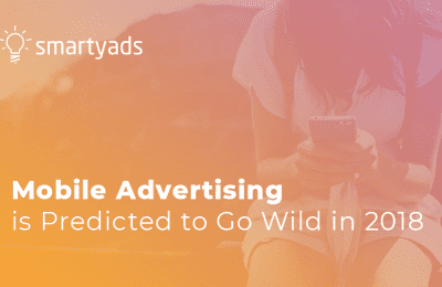 The Future of Mobile Ads: Mobile Advertising is Predicted to Go Wild in 2018