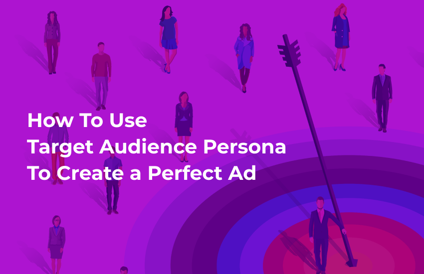 How To Use Target Audience Persona To Create a Perfect Ad